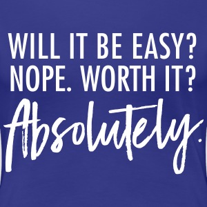 Will It Be Easy? Nope. Worth It? Absolutely. T-Shirts - Women's Premium T-Shirt