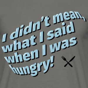 I didn't mean what I said when I was hungry. - Männer T-Shirt