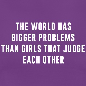 The World has bigger problems than girls that .... T-Shirts - Frauen T-Shirt