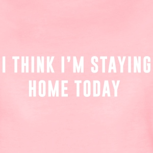 I think I'm staying home today Tee shirts - T-shirt Premium Femme