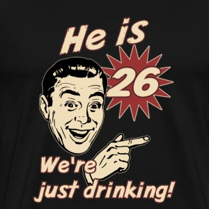 He is 26 we are just drinking - birthday gift present - set right - RAHMENLOS  T-Shirts - Männer Premium T-Shirt