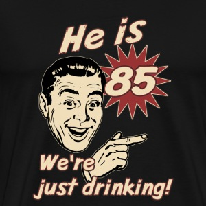 He is 85 we are just drinking - birthday gift present - set right - RAHMENLOS  T-Shirts - Männer Premium T-Shirt