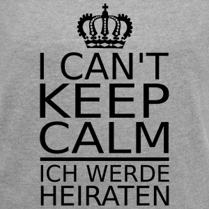 Can't keep calm! Heiraten T-Shirts - Frauen T-Shirt mit gerollten Ärmeln