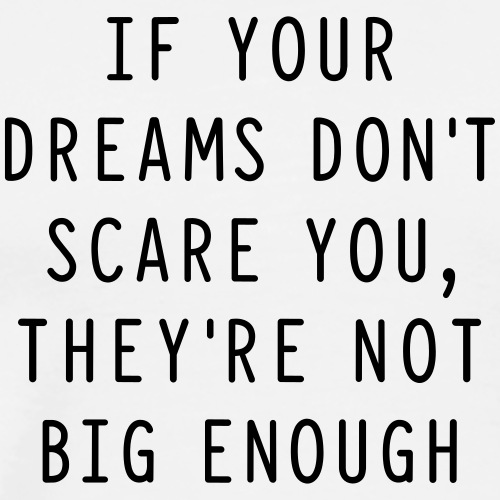 If your dreams don't scare you, they're not big en