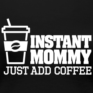 Instant mommy just add coffee T-shirts - Dame premium T-shirt