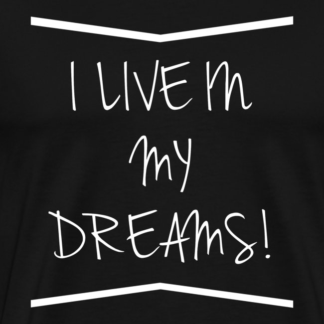 I live in my dreams!