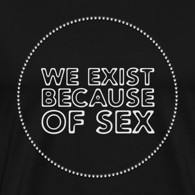 We Exist Because Of Sex