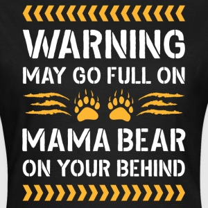 May Go Full On Mama Bear - Women's T-Shirt