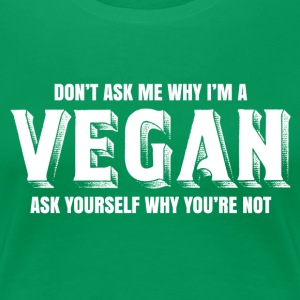 Dont ask me why I am a vegan T-Shirts - Women's Premium T-Shirt