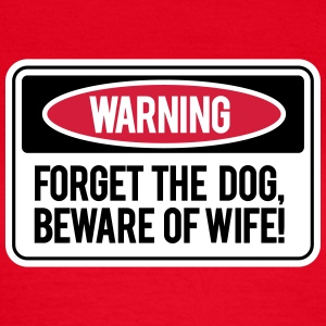 Forget the dog, beware the wife! T-shirts - Vrouwen T-shirt