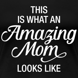 This Is What An Amazing Mom Looks Like T-Shirts - Frauen Premium T-Shirt