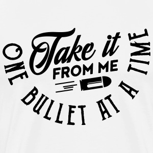 take it from me one bullet at a time T-Shirts - Men's Premium T-Shirt