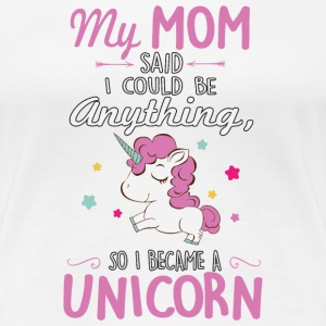 My mom said I could be a unicorn T-shirts - Dame premium T-shirt