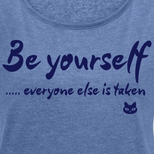 Be yourself – everyone else is taken - Frauen T-Shirt mit gerollten Ärmeln
