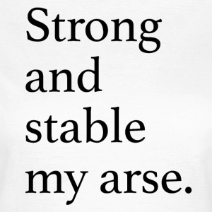 Strong and Stable my arse T-Shirts - Women's T-Shirt