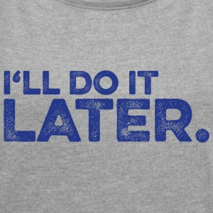 I will do it later. (blau) T-Shirts - Frauen T-Shirt mit gerollten Ärmeln