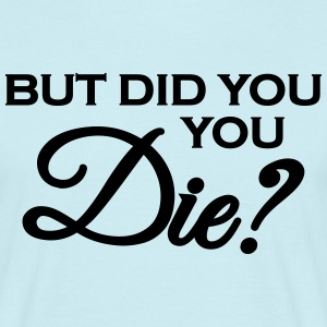 But did you die? T-Shirts - Männer T-Shirt