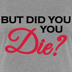 But did you die? T-Shirts - Frauen Premium T-Shirt