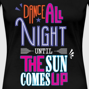 DANCE ALL NIGHT UNTILL THE SUN COMES UP T-Shirts - Women's Premium T-Shirt