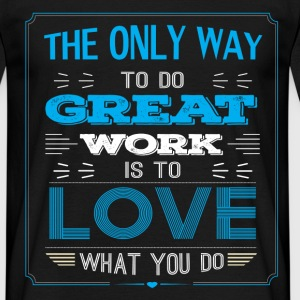 The Only Way To Do Great Work Is To Love What You T-Shirts - Men's T-Shirt
