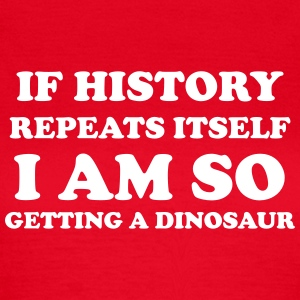 If history repeats itself I am so getting a dino T-skjorter - T-skjorte for kvinner