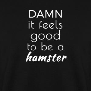 Damn it feels good to be a hamster Felpe - Felpa da uomo