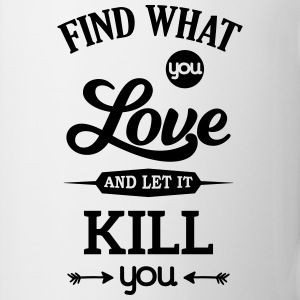 what you love let kill you Liebe Leidenschaft Mugs & Drinkware - Mug