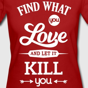 what you love let kill you Liebe Leidenschaft T-shirts - Vrouwen Bio-T-shirt