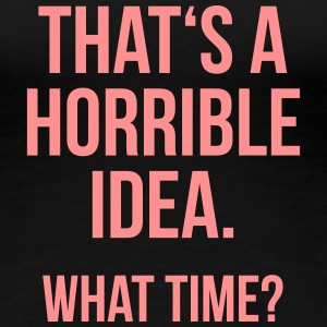Funny Quotes: Horrible Idea T-Shirts - Frauen Premium T-Shirt