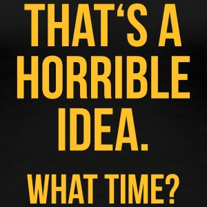 Funny Quotes: Horrible Idea T-shirts - Dame premium T-shirt
