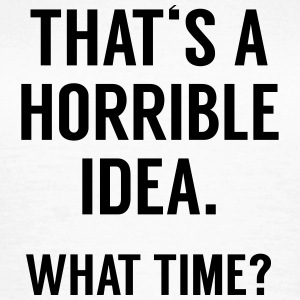 Funny Quote: Horrible Idea T-shirts - Dame-T-shirt