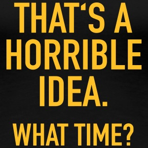 Funny Quote: Horrible Idea T-shirts - Dame premium T-shirt