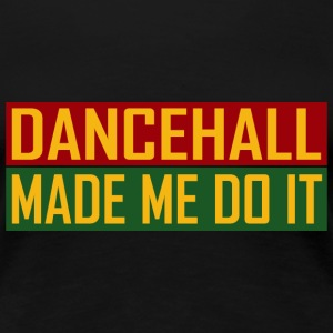 Dancehall Made Me Do It T-Shirts - Frauen Premium T-Shirt