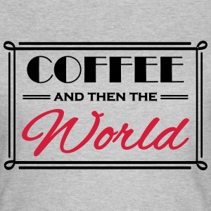 Coffee and then the world T-Shirts - Frauen T-Shirt
