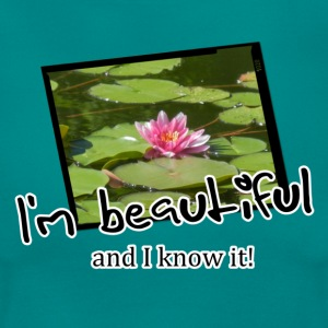 Beautiful and I know it (Seerose) T-Shirts - Frauen T-Shirt