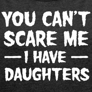 You Can't Scare Me I Have Daughters T-Shirts - Frauen T-Shirt mit gerollten Ärmeln