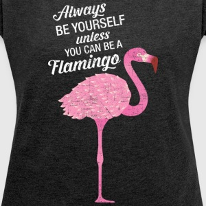 Always Be Yourself Unless You Can Be A Flamingo T-Shirts - Women's T-shirt with rolled up sleeves