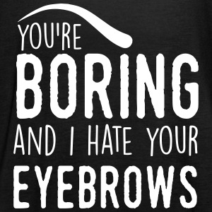 You are boring and I hate your eyebrows Tops - Frauen Tank Top von Bella