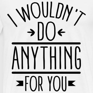 I wouldn't do anything for you T-Shirts - Männer Premium T-Shirt