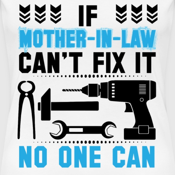 IF MOTHER IN LAW CAN'T FIX IT THAN NO ONE CAN FIX T-Shirts - Women's Premium T-Shirt