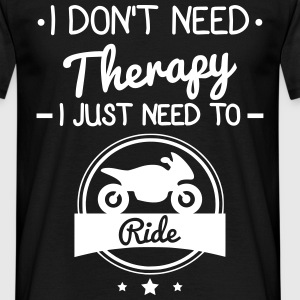 I don't need therapy,just ride my motorcyle  T-Shirts - Men's T-Shirt