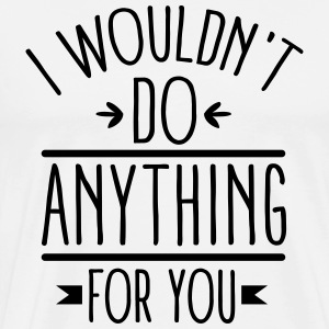 I wouldn't do anything for you T-shirts - Mannen Premium T-shirt