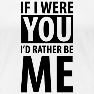 If I were you I'd rather be me Tee shirts - T-shirt Premium Femme