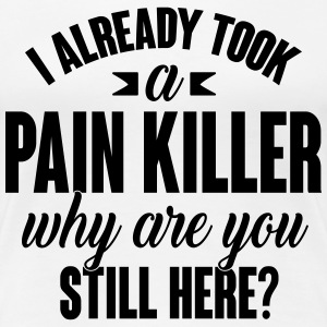 I already took a pain killer. Why are you here T-shirts - Vrouwen Premium T-shirt