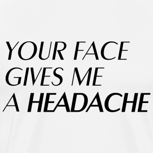 Your face gives me a headache Camisetas - Camiseta premium hombre