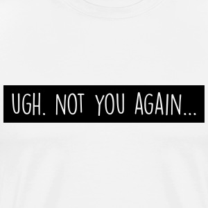 Ugh. Not you again T-shirts - Mannen Premium T-shirt