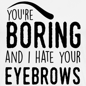 You are boring and I hate your eyebrows T-skjorter - Premium T-skjorte for menn