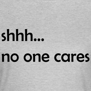 shhhh.no one cares - Frauen T-Shirt