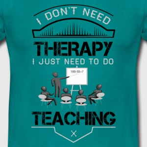 I Dont Need Therapy Need Teaching T-Shirts - Men's T-Shirt
