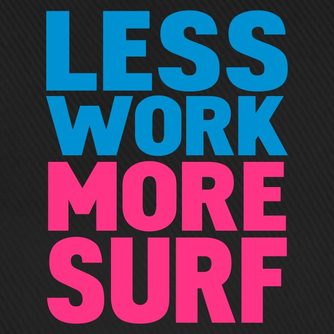 LESS WORK MORE SURF